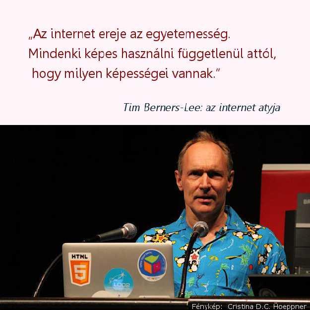 Tim Berners-Lee, az internet atyja mondta: Az internet ereje az egyetemesség. Mindenki képes használni függetlenül attól, hogy milyen képességei vannak.